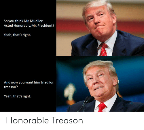 Politics, Yeah, and Treason: So you think Mr. Mueller  Acted Honorably, Mr. President?  Yeah, that's right.  And now you want him tried for  treason?  Yeah, that's right. Honorable Treason
