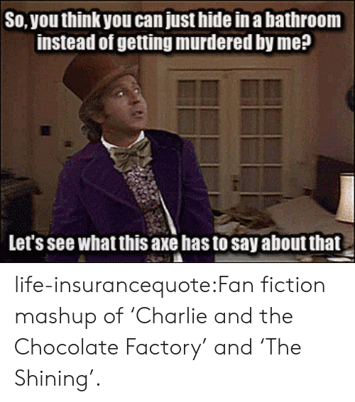 Fictionalize: So, you think you can just hide in a bathroom  instead of getting murdered by me?  Let's see what this axe has to say about that life-insurancequote:Fan fiction mashup of 'Charlie and the Chocolate Factory' and 'The Shining'.