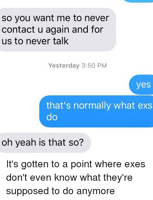 Ex's, Relationships, and Texting: So you want me to never  contact u again and for  us to never talk  Yesterday 3:50 PM  yes  that's normally what exs  do  oh yeah is that so? It's gotten to a point where exes don't even know what they're supposed to do anymore