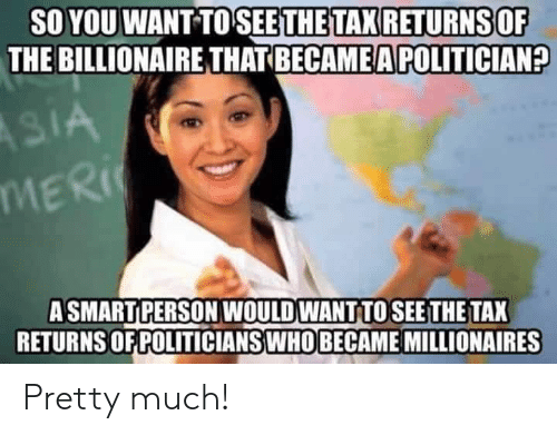 politician: SO YOU WANT TOSEETHE TAX RETURNSOF  THE BILLIONAIRE THAT BECAME A POLITICIAN?  ASMARTPERSON WOULD WANT TOSEE THE TAX  RETURNS OF POLITICIANSWHO BECAME MILLIONAIRES Pretty much!