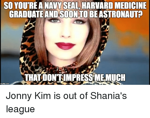 Meme, Reddit, and Soon...: SO YOU'RE A NAVY SEAL, HARVARD MEDICINE  GRADUATE AND SOON TO BEASTRONAUTA  THAT DONRIMPRESSMEMUCH Jonny Kim is out of Shania's league