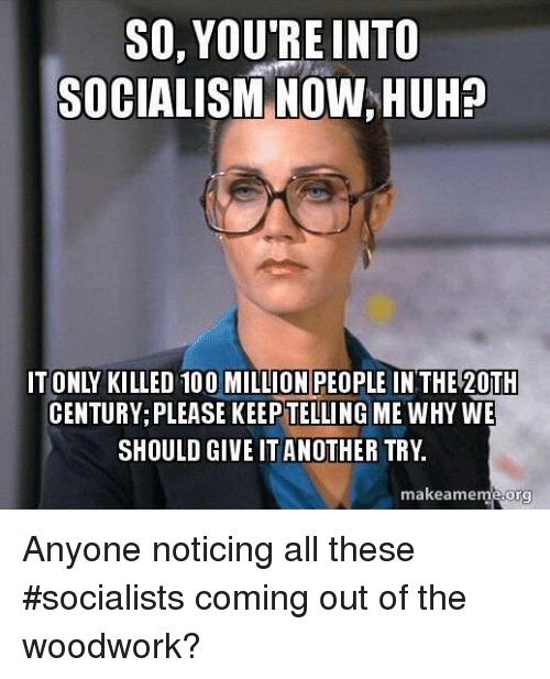 Memes, Socialist, and 🤖: SO, YOU'RE INTO  SOCIALISM NOW HUHP  CENTURY PLEASE KEEPTELLING ME WHY WE  SHOULD GIVE IT ANOTHER TRY  makeamem  org Anyone noticing all these #socialists coming out of the woodwork?