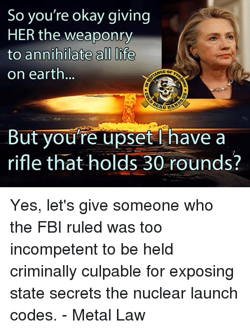 nuclear-launch-codes: So you're okay giving  HER the weaponry  to annihilate all life  on earth  SAD HAS  But you're upset l have a  rifle that holds 30 rounds? Yes, let's give someone who the FBI ruled was too incompetent to be held criminally culpable for exposing state secrets the nuclear launch codes. - Metal Law