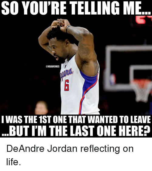 DeAndre Jordan, Life, and Nba: SO YOU'RE TELLING ME  @NBAMEMES  IWAS THE 1ST ONE THAT WANTED TO LEAVE  BUT I'M THE LAST ONE HERE? DeAndre Jordan reflecting on life.