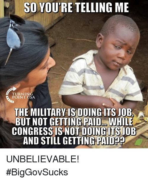 Memes, Military, and 🤖: SO YOU'RE TELLING ME  TURNING  POINT USA  THE MILITARY IS DOING ITS JOB  BUT NOT GETTING PAID. WHILE  CONGRESS IS NOT DOINGITS JOB  AND STILL GETTING PAIDa UNBELIEVABLE! #BigGovSucks
