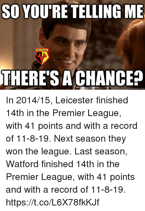 Memes, Premier League, and Record: SO YOU'RE TELLING ME  WATFORD  THERE'SA CHANCE?  quickmeme.com In 2014/15, Leicester finished 14th in the Premier League, with 41 points and with a record of 11-8-19. Next season they won the league.  Last season, Watford finished 14th in the Premier League, with 41 points and with a record of 11-8-19. https://t.co/L6X78fkKJf