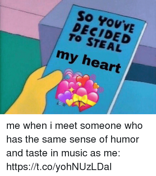 Music, Heart, and Girl Memes: So YovvE  DECIDED  TO STEAL  my heart me when i meet someone who has the same sense of humor and taste in music as me: https://t.co/yohNUzLDal