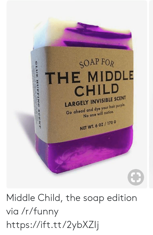 Funny, Hair, and Purple: SOAP FOR  THE MIDDLE  CHILD  LARGELY INVISIBLE SCENT  Go ahead and dye your hair purple.  No one will notice  NET WT. 6 oZ/170 G Middle Child, the soap edition via /r/funny https://ift.tt/2ybXZIj