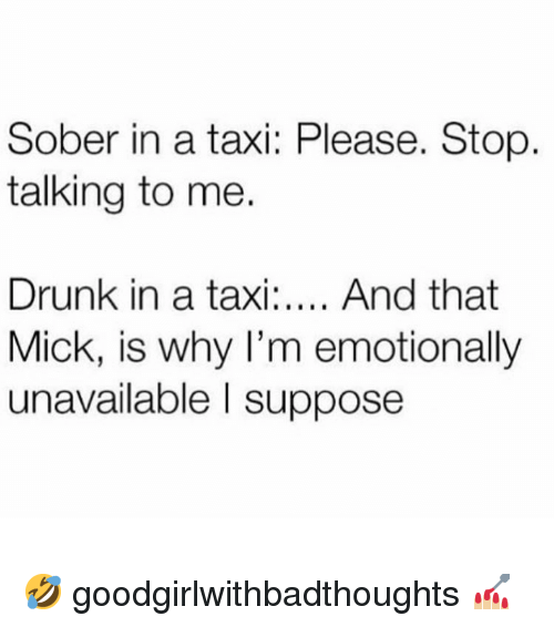 Drunk, Memes, and Taxi: Sober in a taxi: Please. Stop  talking to me.  Drunk in a taxi.. And that  Mick, is why I'm emotionally  unavailable I suppose 🤣 goodgirlwithbadthoughts 💅🏼