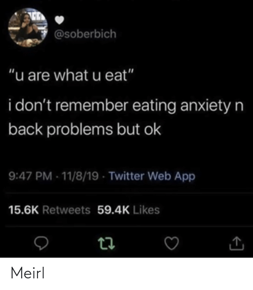 "web: @soberbich  ""u are what u eat""  i don't remember eating anxietyn  back problems but ok  9:47 PM - 11/8/19 - Twitter Web App  15.6K Retweets 59.4K Likes Meirl"