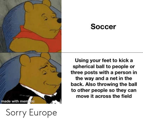 Soccer, Sorry, and It's Spherical!: Soccer  Using your feet to kick a  spherical ball to people or  three posts with a person in  the way and a net in the  back. Also throwing the ball  to other people so they can  move it across the field  made with mematic Sorry Europe
