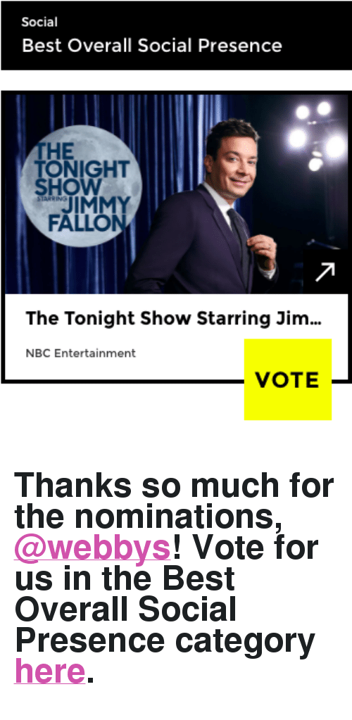 "Jimmy Fallon, Target, and Best: Social  Best Overall Social Presence  THE  ONIGHT  HO  JIMMY  FALLON  The Tonight Show Starring Jim  NBC Entertainment  VOTE- <h2>Thanks so much for the nominations, <a href=""https://tmblr.co/mQsUVpTni3eNjuQ7GjkLkFw"" target=""_blank"">@webbys</a>! Vote for us in the Best Overall Social Presence category <a href=""https://vote.webbyawards.com/PublicVoting#/2017/social/features/best-overall-social-presence"" target=""_blank"">here</a>.</h2>"