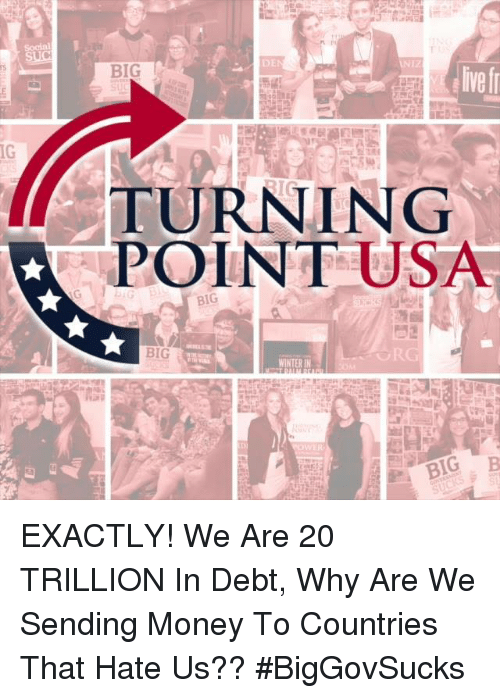Memes, Money, and 🤖: Social  BIG  ive f  IG  TURNING  POINTUSA  BIG EXACTLY! We Are 20 TRILLION In Debt, Why Are We Sending Money To Countries That Hate Us?? #BigGovSucks