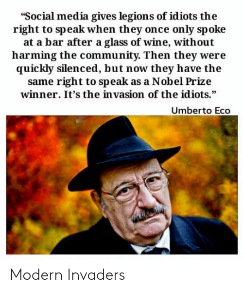 "Community, Nobel Prize, and Social Media: ""Social media gives legions of idiots the  right to speak when they once only spoke  at a bar after a glass of wine, without  harming the community. Then they were  quickly silenced, but now they have the  same right to speak as a Nobel Prize  winner. It's the in vasion of the idiots.""  Umberto Eco Modern Invaders"