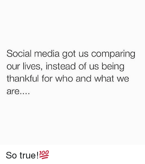 Social Media, True, and Hood: Social media got us comparing  our lives, instead of us being  thankful for who and what we  are So true!💯