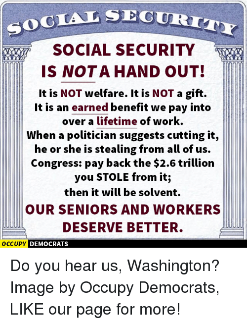 Memes, Lifetime, and Politicians: SOCIAL SEC  SOCIAL SECURITY  IS NOT A HAND OUT!  It is NOT welfare. It is NOT a gift.  It is an earned benefit we pay into  over a lifetime of work.  When a politician suggests cutting it,  he or she is stealing from all of us.  Congress: pay back the $2.6 trillion  you STOLE from it;  then it will be solvent.  OUR SENIORS AND WORKERS  DESERVE BETTER.  OCCUPY DEMOCRATS Do you hear us, Washington?  Image by Occupy Democrats, LIKE our page for more!