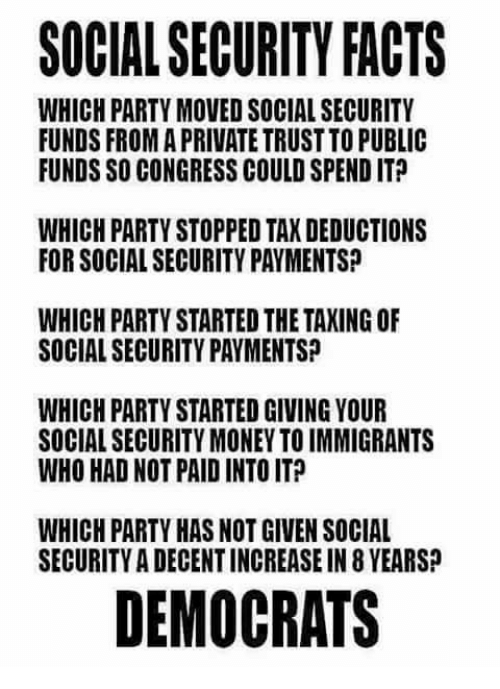 Facts, Memes, and Money: SOCIAL SECURITY FACTS  WHICH PARTY MOVED SOCIAL SECURITY  UNDS FROM A PRIVATE TRUST TO PUBLIC  FUNDS SO CONGRESS COULD SPEND ITP  WHICH PARTY STOPPED TAX DEDUCTIONS  FOR SOCIAL SECURITY PAYMENTS?  WHICH PARTY STARTED THE TAXING OF  SOCIAL SECURITY PAYMENTS?  WHICH PARTY STARTED GIVING YOUR  SOCIAL SECURITY MONEY TO IMMIGRANTS  WHO HAD NOT PAID INTO ITP  WHICH PARTY HAS NOT GIVEN SOCIAL  SECURITY A DECENT INCREASE IN 8 YEARS?  DEMOCRATS
