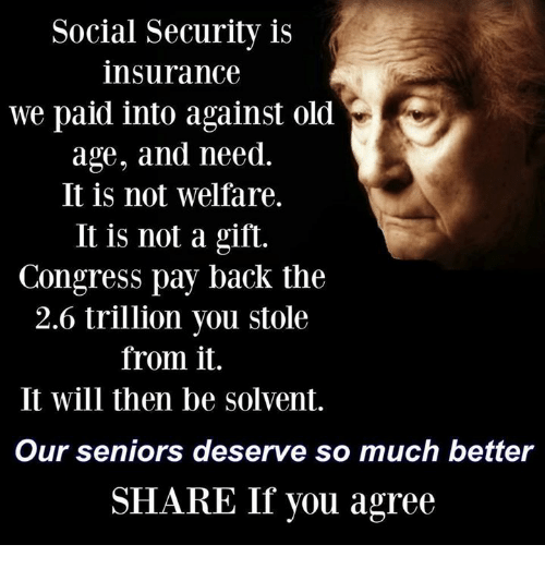 Memes, Socialism, and Old: Social Security is  insurance  we paid into against old  age, and need.  It is not welfare.  It is not a gift.  Congress pay back the  2.6 trillion you stole  from it.  It will then be solvent.  Our seniors deserve so much better  SHARE If you agree