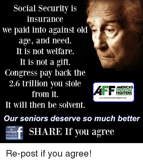 America, Facebook, and Memes: Social Security is  insurance  we paid into against old  age, and need.  It is not welfare.  It is not a gift.  Congress pay back the  2.6 trillion you stole  AMERICAS  FREEDOM  from it.  FIGHTERS  www.americas freedomfighters.com  It will then be Solvent.  Our seniors deserve so much better  f SHARE If you agree  IN  DISTRESS  like us on  facebook Re-post if you agree!