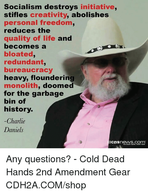 Charlie, Life, and Memes: Socialism destroys initiative,  stifles creativity, abolishes  personal freedom,  reduces the  quality of life and  becomes a  bloated,  redundant  bureaucracy  heavy, flounderi  monolith, doomed  for the garbage  bin of  history.  -Charlie  Daniels  cnsnews.com Any questions? - Cold Dead Hands 2nd Amendment Gear CDH2A.COM/shop