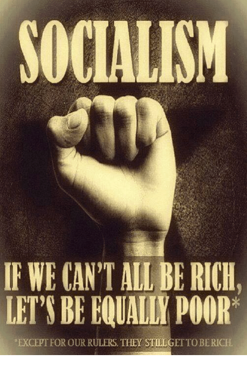 Memes, Socialism, and 🤖: SOCIALISM  IF WE CAN'T ALL BE RICH,  LET'S BE EQUALLY POOR  EXCEPTFOR OUR RULERS. THEYSTELGI  OBERICH