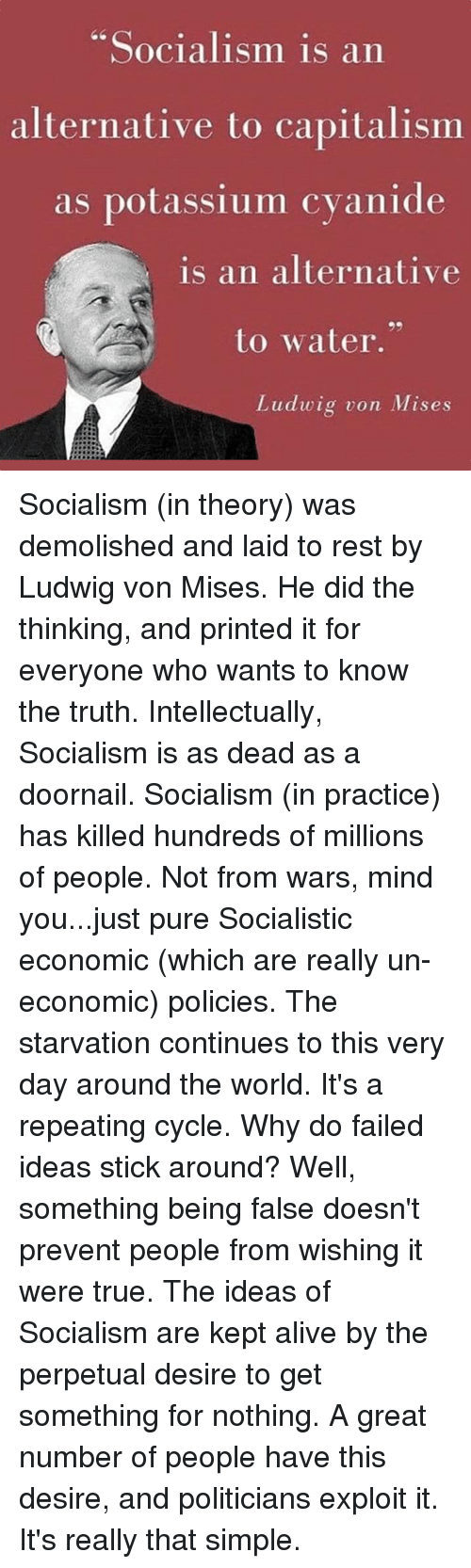 """Alive, Dank, and True: Socialism is an  alternative to capitalismm  as potassium cvanide  is an alternative  to water.""""  Ludwig von Mises Socialism (in theory) was demolished and laid to rest by Ludwig von Mises. He did the thinking, and printed it for everyone who wants to know the truth.  Intellectually, Socialism is as dead as a doornail.  Socialism (in practice) has killed hundreds of millions of people. Not from wars, mind you...just pure Socialistic economic (which are really un-economic) policies.  The starvation continues to this very day around the world. It's a repeating cycle.  Why do failed ideas stick around?  Well, something being false doesn't prevent people from wishing it were true.  The ideas of Socialism are kept alive by the perpetual desire to get something for nothing.   A great number of people have this desire, and politicians exploit it.  It's really that simple."""
