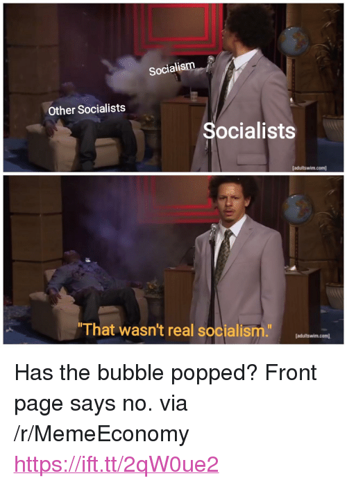 "Socialism, Page, and Com: Socialism  Other Socialists  Socialists  [adultswim.com)  That wasn't real socialismlenincae  [adultswim.com] <p>Has the bubble popped? Front page says no. via /r/MemeEconomy <a href=""https://ift.tt/2qW0ue2"">https://ift.tt/2qW0ue2</a></p>"