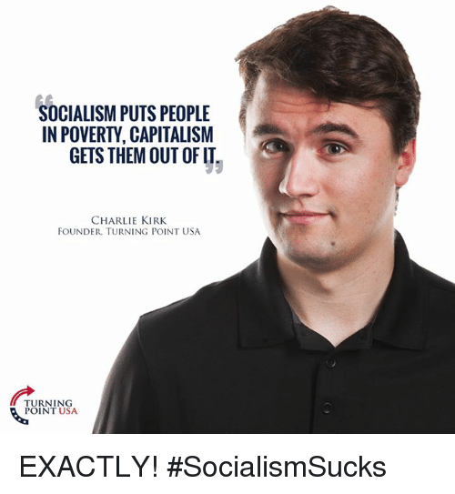 Charlie, Memes, and Capitalism: SOCIALISM PUTSPEOPLE  IN POVERTY CAPITALISM  GETS THEM OUT OF IT  CHARLIE KIRK  FOUNDER. TURNING POINT USA  TURNING  POINT USA EXACTLY! #SocialismSucks