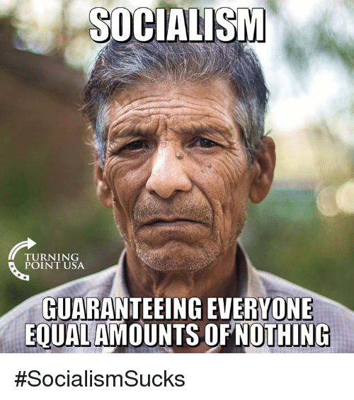 Memes, Socialism, and 🤖: SOCIALISM  TURNING  POINT USA  GUARANTEEING EVERYONE  OFNOTHING  EOUALAMOUNTS #SocialismSucks