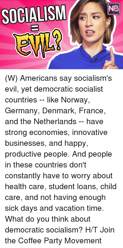 Party, Coffee, and Denmark: SOCIALISMNe (W) Americans say socialism's evil, yet democratic socialist countries -- like Norway, Germany, Denmark, France, and the Netherlands -- have strong economies, innovative businesses, and happy, productive people. And people in these countries don't constantly have to worry about health care, student loans, child care, and not having enough sick days and vacation time.  What do you think about democratic socialism?  H/T Join the Coffee Party Movement