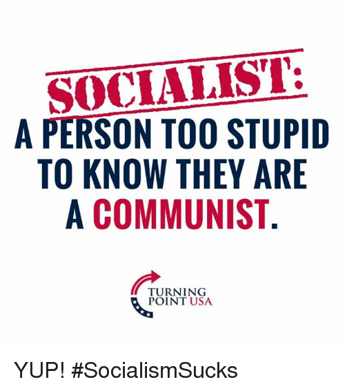 Memes, Communist, and Socialist: SOCIALIST:  A PERSON TOO STUPID  TO KNOW THEY ARE  A COMMUNIST  TURNING  POINT USA YUP! #SocialismSucks