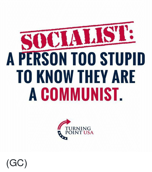 Memes, Communist, and Socialist: SOCIALIST:  A PERSON TOO STUPIID  TO KNOW THEY ARE  A COMMUNIST  TURNING  POINT USA (GC)