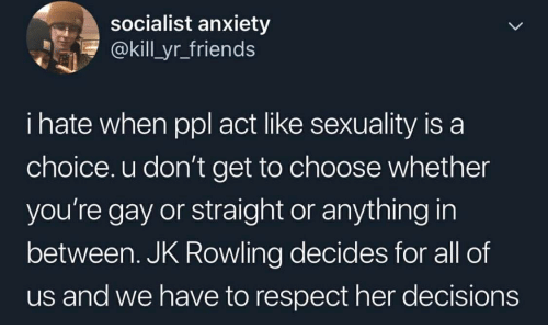 Friends, Respect, and Anxiety: socialist anxiety  @kill yr_friends  i hate when ppl act like sexuality is a  choice. u don't get to choose whether  you're gay or straight or anything in  between. JK Rowling decides for all of  us and we have to respect her decisions