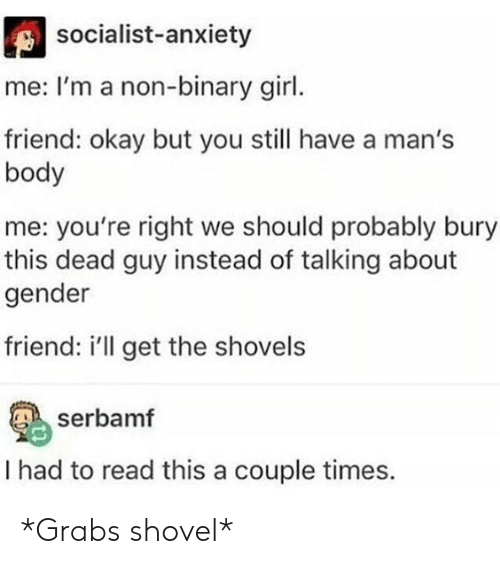 Should Probably: socialist-anxiety  me: I'm a non-binary girl.  friend: okay but you still have a man's  body  me: you're right we should probably bury  this dead guy instead of talking about  gender  friend: i'll get the shovels  serbamf  I had to read this a couple times. *Grabs shovel*
