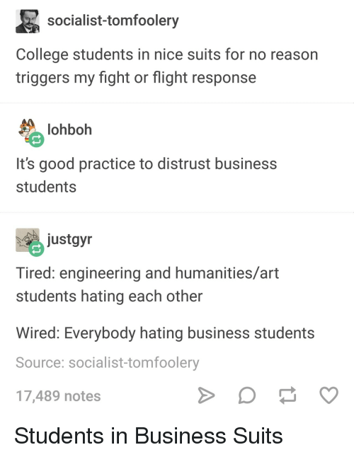 College, Business, and Flight: socialist-tomfoolery  College students in nice suits for no reason  triggers my fight or flight response  lohboh  It's good practice to distrust business  students  ustgyn  Tired: engineering and humanities/art  students hating each other  Wired: Everybody hating business students  Source: socialist-tomfoolery  17,489 notes Students in Business Suits