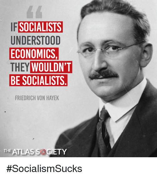 Memes, 🤖, and Atlas: SOCIALISTS  UNDERSTOOD  ECONOMICS.  THEY  BE SOCIALISTS  WOULDN'T  FRIEDRICH VON HAYEK  THE ATLAS SOCIETY #SocialismSucks