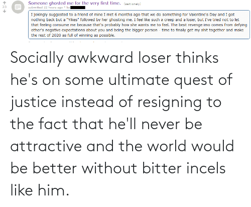 fact: Socially awkward loser thinks he's on some ultimate quest of justice instead of resigning to the fact that he'll never be attractive and the world would be better without bitter incels like him.