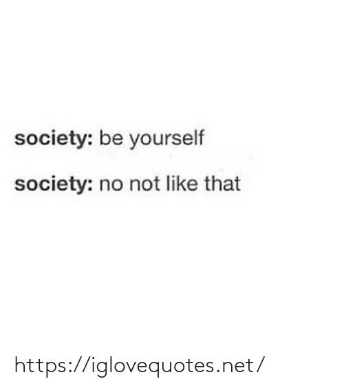 society: society: be yourself  society: no not like that https://iglovequotes.net/