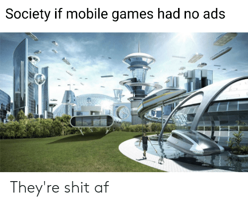 Af, Reddit, and Shit: Society if mobile games had no ads They're shit af