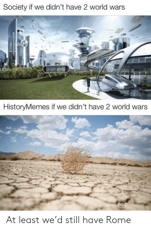 World, Rome, and Wars: Society if we didn't have 2 world wars  HistoryMemes if we didn't have 2 world wars  cime At least we'd still have Rome