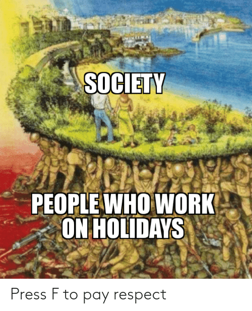 society: SOCIETY  PEOPLE WHO WORK  ON HOLIDAYS Press F to pay respect