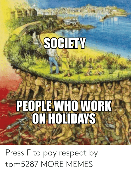 society: SOCIETY  PEOPLE WHO WORK  ON HOLIDAYS Press F to pay respect by tom5287 MORE MEMES