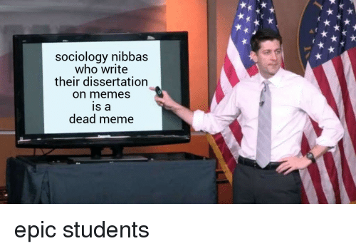 Dissertation On: sociology nibbas  who write  their dissertation  on memes  is a  dead meme