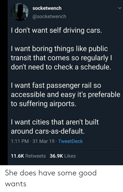 Cars, Driving, and Good: socketwench  @socketwench  I don't want self driving cars  I want boring things like public  transit that comes so regularly  don't need to check a schedule.  I want fast passenger rail so  accessible and easy it's preferable  to suffering airports  I want cities that aren't built  around cars-as-default  1:11 PM 31 Mar 19 TweetDeck  11.6K Retweets 36.9K Likes She does have some good wants