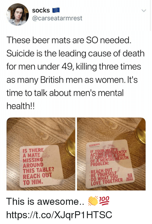Beer, Love, and Death: socks  @carseatarmrest  These beer mats are SO needed  Suicide is the leading cause of death  for men under 49, killing three times  as many British men as women. It's  time to talk about men's mental  health!!  IS THERE  A MATE  MISSING  AROUND  THIS TABLE?  REACH OUT  TO HIM.  ACTONG DIAFERENTLY  IT COULD BE A SIGN  OF A MENTAL HEALTH  PROBLEM:  REACH OUT  BE YOURSELF  DO WHAT YOU  LOVE TOGETHER OS This is awesome.. 👏💯 https://t.co/XJqrP1HTSC
