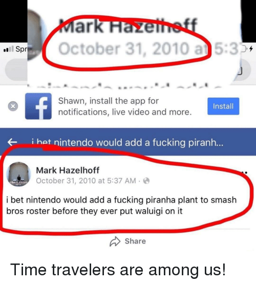 spr: SOctober 31, 2010 a5:3  Spr  Shawn, install the app for  notifications, live video and more  Install  i hat nintendo would add a fucking piranh...  Mark Hazelhoff  October 31, 2010 at 5:37 AM-  i bet nintendo would add a fucking piranha plant to smash  bros roster before they ever put waluigi on it  Share Time travelers are among us!