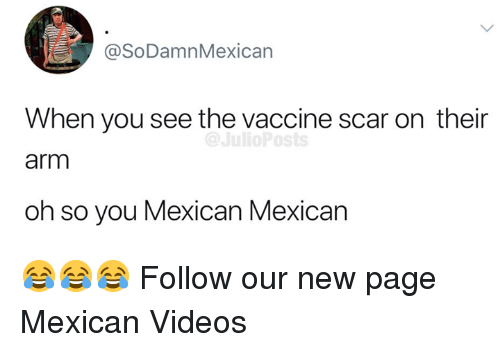 Memes, Videos, and Mexican: @SoDamnMexican  When you see the vaccine scar on their  arm  oh so you Mexican Mexican 😂😂😂  Follow our new page Mexican Videos