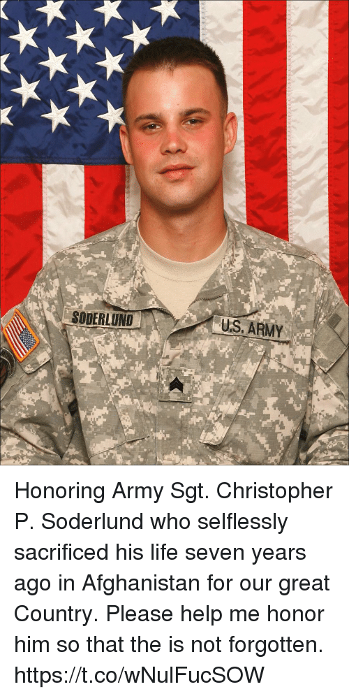 Life, Memes, and Army: SODERLUND  U.S, ARMY Honoring Army Sgt. Christopher P. Soderlund who selflessly sacrificed his life seven years ago in Afghanistan for our great Country. Please help me honor him so that the is not forgotten. https://t.co/wNulFucSOW
