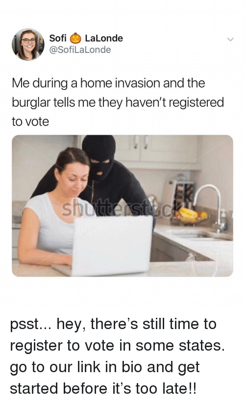 Home, Link, and Time: Sofi LaLonde  @SofiLaLonde  Me during a home invasion and the  burglar tells me they haven't registered  to vote psst... hey, there's still time to register to vote in some states. go to our link in bio and get started before it's too late!!