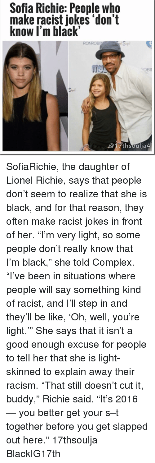 """Its 2016: Sofia Richie: People who  make racist jokes """"don't  know I'm black""""  RONROBI  th Soulja4 SofiaRichie, the daughter of Lionel Richie, says that people don't seem to realize that she is black, and for that reason, they often make racist jokes in front of her. """"I'm very light, so some people don't really know that I'm black,"""" she told Complex. """"I've been in situations where people will say something kind of racist, and I'll step in and they'll be like, 'Oh, well, you're light.'"""" She says that it isn't a good enough excuse for people to tell her that she is light-skinned to explain away their racism. """"That still doesn't cut it, buddy,"""" Richie said. """"It's 2016 — you better get your s–t together before you get slapped out here."""" 17thsoulja BlackIG17th"""